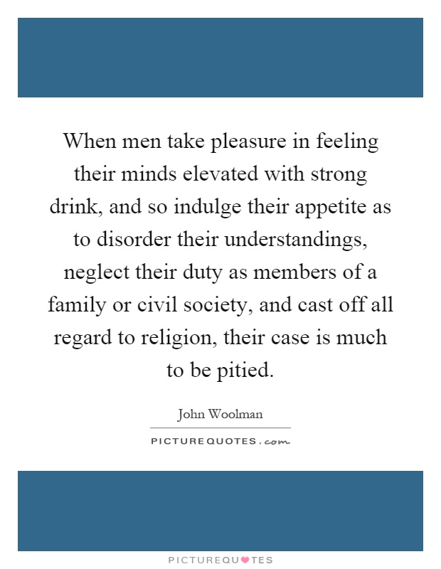 When men take pleasure in feeling their minds elevated with strong drink, and so indulge their appetite as to disorder their understandings, neglect their duty as members of a family or civil society, and cast off all regard to religion, their case is much to be pitied Picture Quote #1