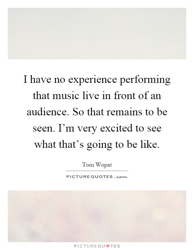 I have no experience performing that music live in front of an audience. So that remains to be seen. I'm very excited to see what that's going to be like Picture Quote #1