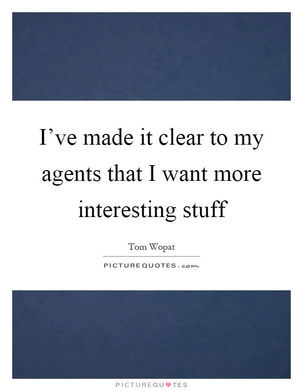 I've made it clear to my agents that I want more interesting stuff Picture Quote #1