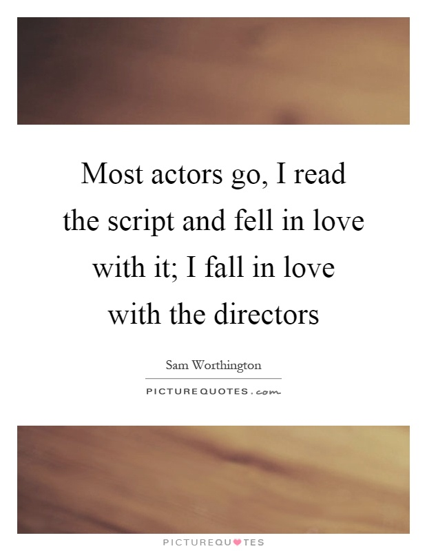 Most actors go, I read the script and fell in love with it; I fall in love with the directors Picture Quote #1
