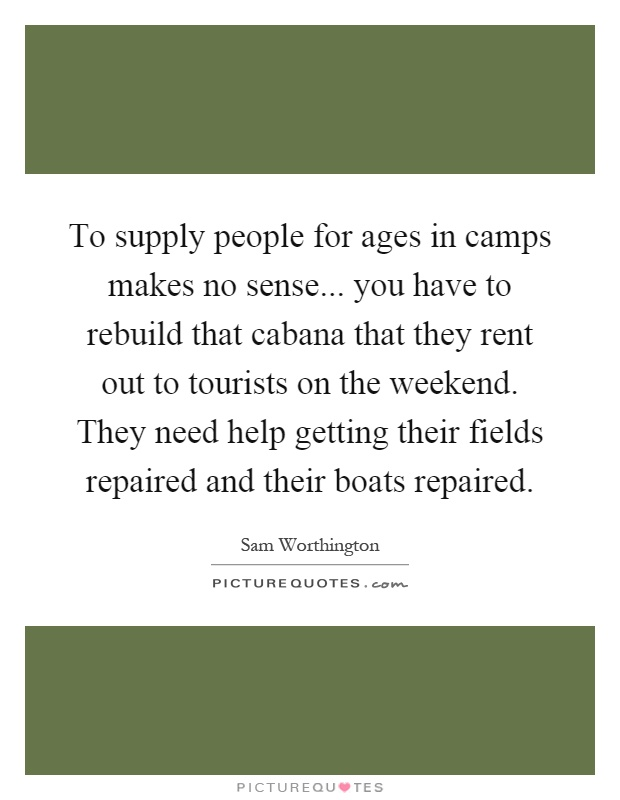 To supply people for ages in camps makes no sense... you have to rebuild that cabana that they rent out to tourists on the weekend. They need help getting their fields repaired and their boats repaired Picture Quote #1