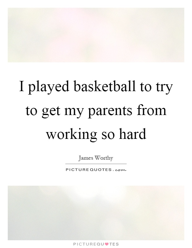 I played basketball to try to get my parents from working so hard Picture Quote #1