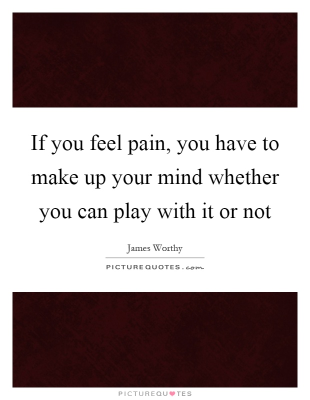 If you feel pain, you have to make up your mind whether you can play with it or not Picture Quote #1