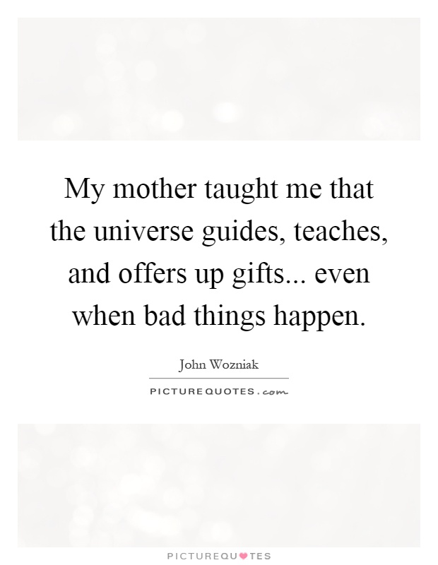 My Mother Taught Me That The Universe Guides, Teaches, And Offers Up Gifts. Images