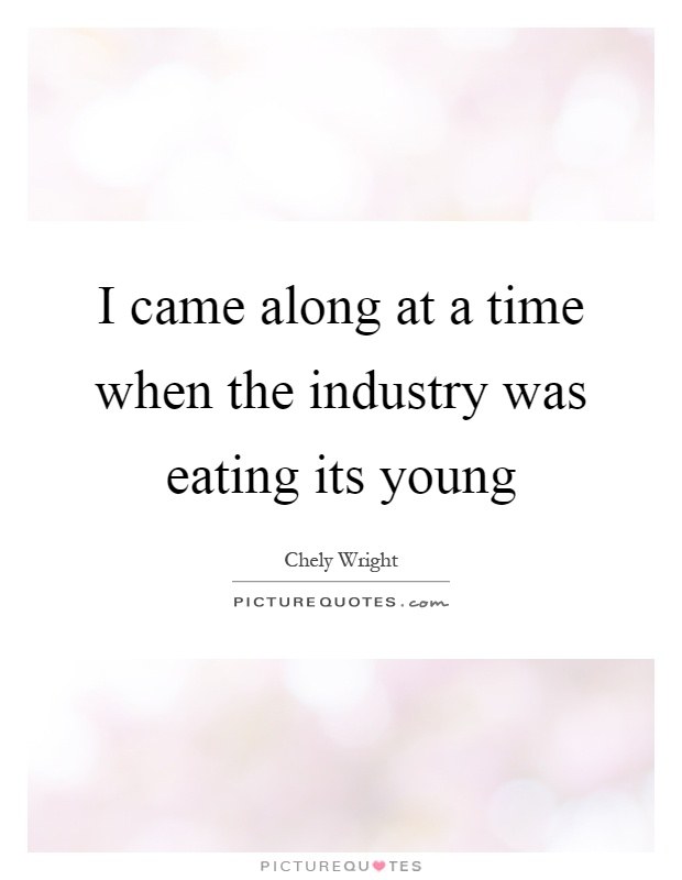 I came along at a time when the industry was eating its young Picture Quote #1