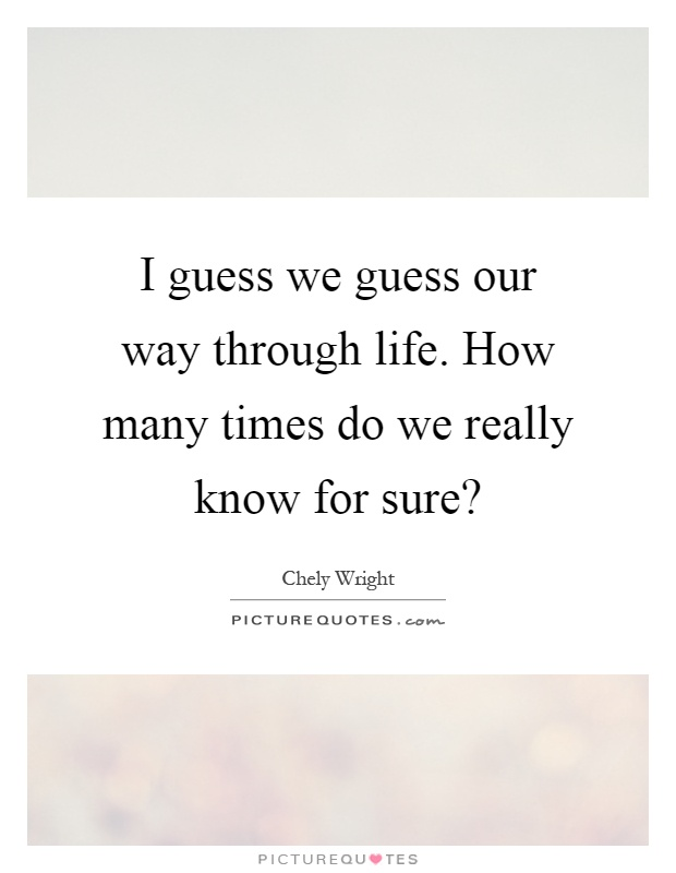 I guess we guess our way through life. How many times do we really know for sure? Picture Quote #1