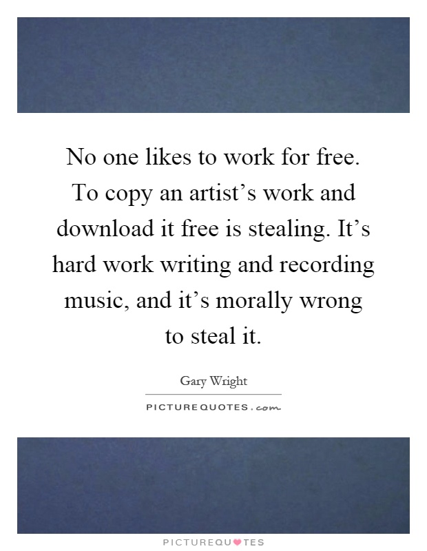 No one likes to work for free. To copy an artist's work and download it free is stealing. It's hard work writing and recording music, and it's morally wrong to steal it Picture Quote #1