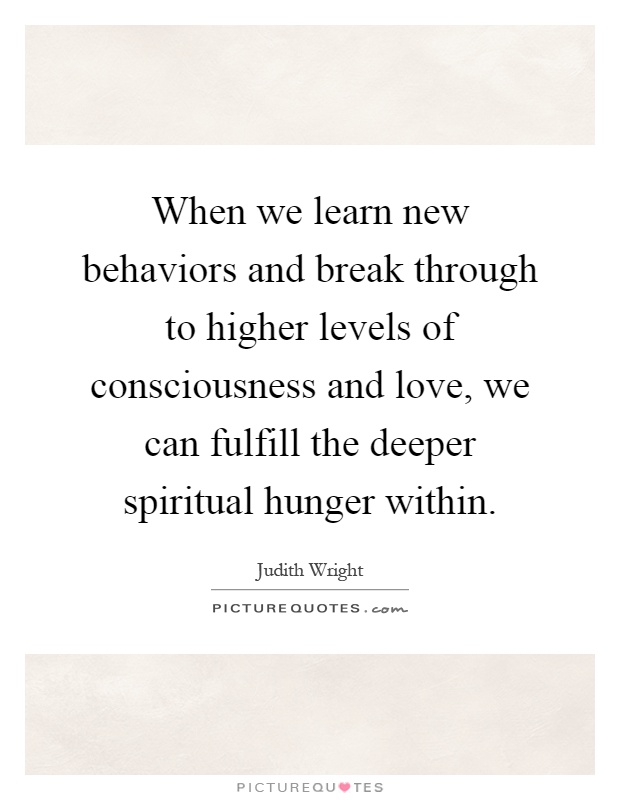 When we learn new behaviors and break through to higher levels of consciousness and love, we can fulfill the deeper spiritual hunger within Picture Quote #1