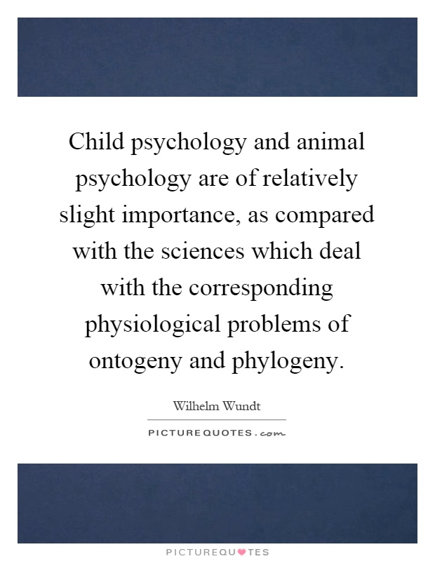 Child psychology and animal psychology are of relatively slight importance, as compared with the sciences which deal with the corresponding physiological problems of ontogeny and phylogeny Picture Quote #1
