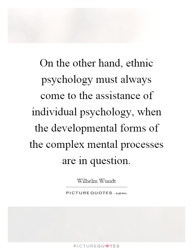On the other hand, ethnic psychology must always come to the assistance of individual psychology, when the developmental forms of the complex mental processes are in question Picture Quote #1