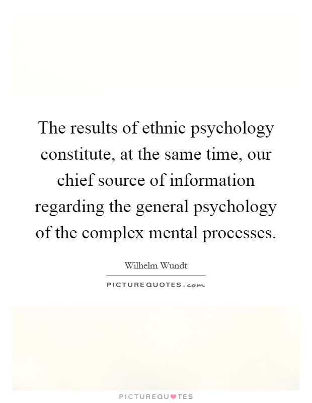 The results of ethnic psychology constitute, at the same time, our chief source of information regarding the general psychology of the complex mental processes Picture Quote #1
