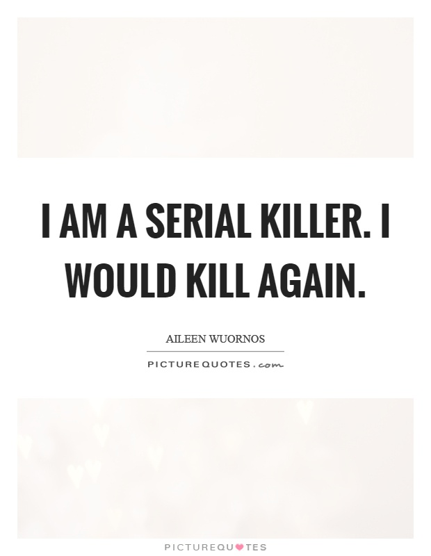 I am a serial killer. I would kill again Picture Quote #1
