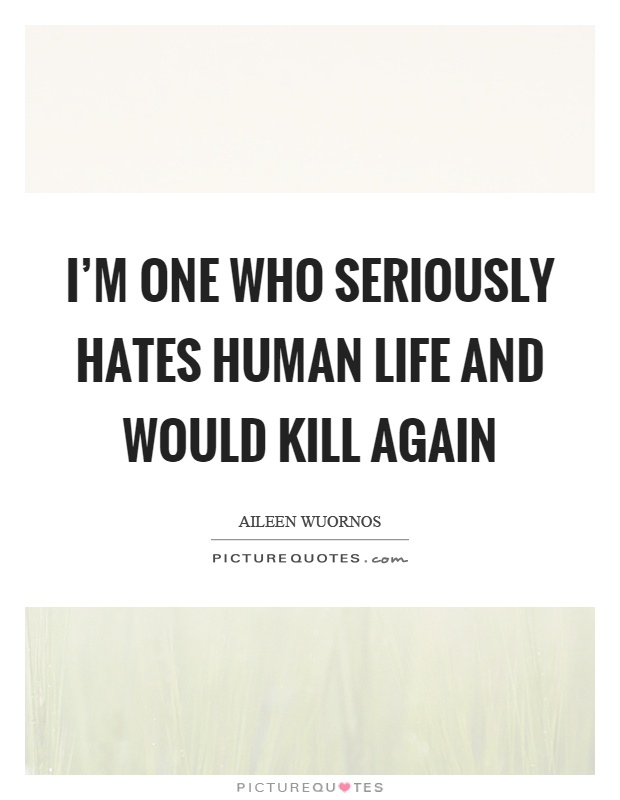 I'm one who seriously hates human life and would kill again Picture Quote #1
