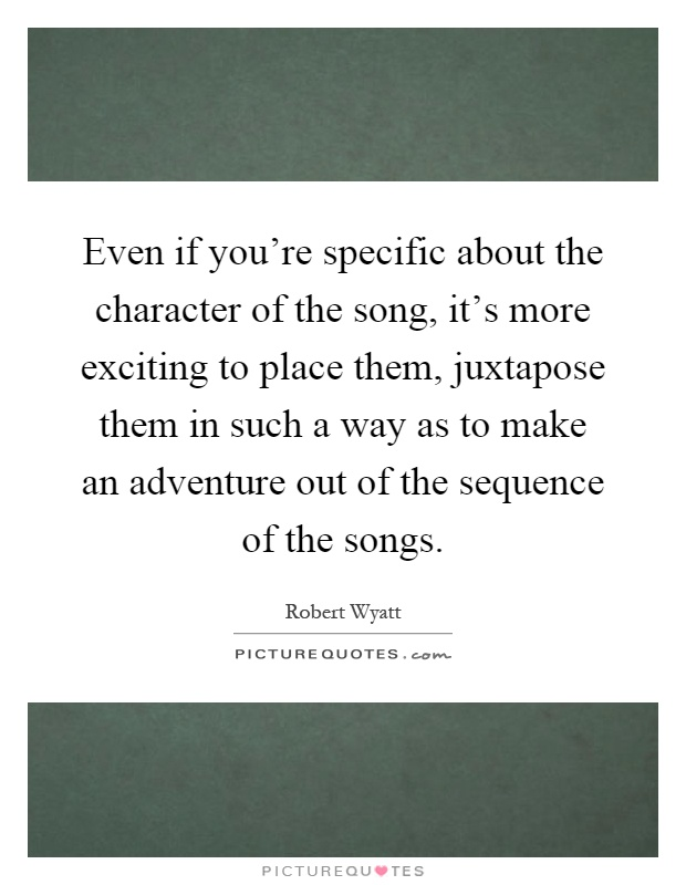 Even if you're specific about the character of the song, it's more exciting to place them, juxtapose them in such a way as to make an adventure out of the sequence of the songs Picture Quote #1