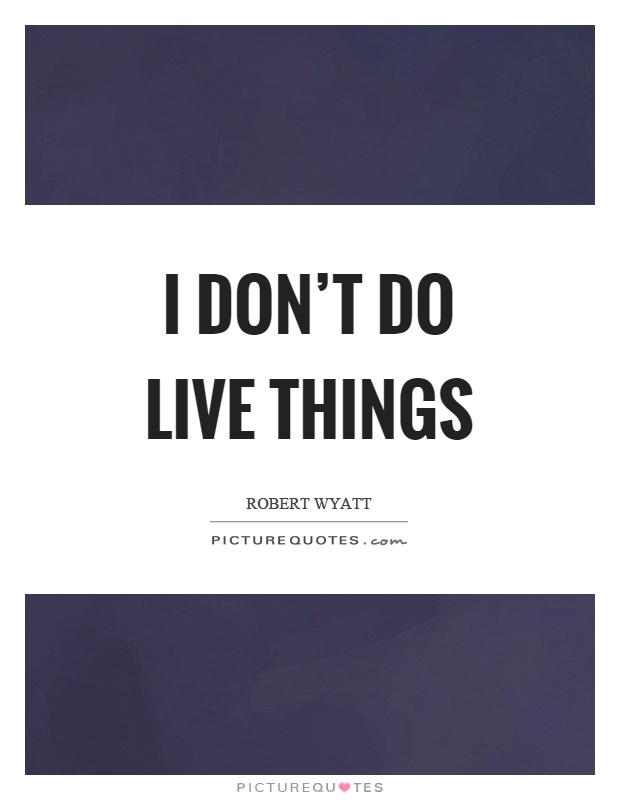 I don't do live things Picture Quote #1