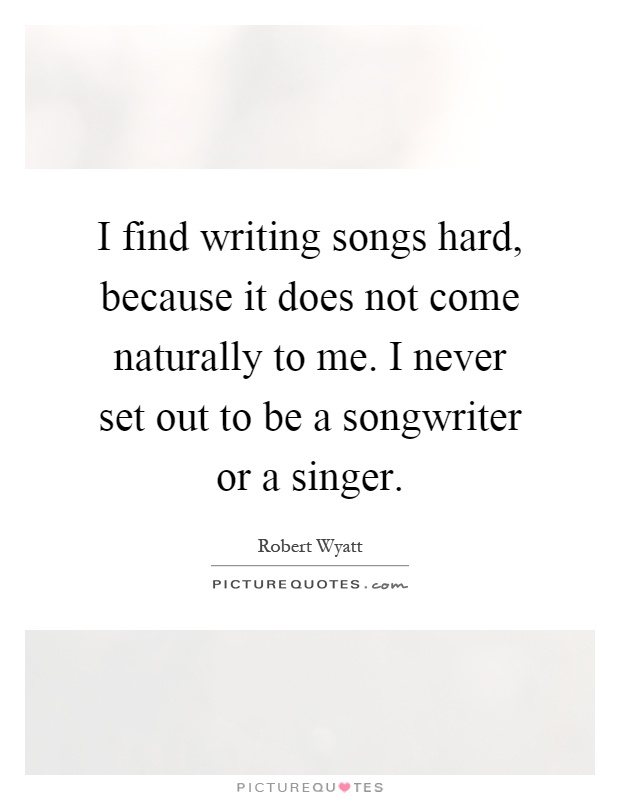 I find writing songs hard, because it does not come naturally to me. I never set out to be a songwriter or a singer Picture Quote #1