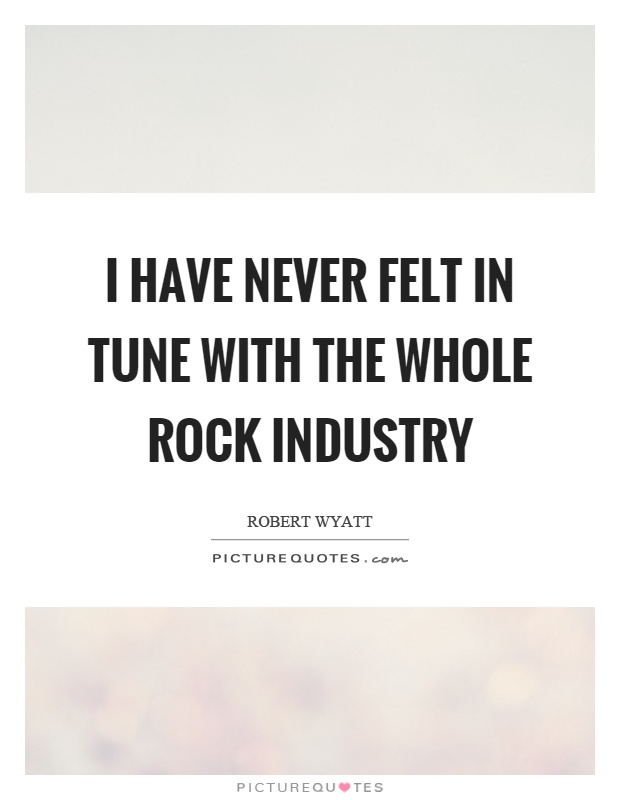 I have never felt in tune with the whole rock industry Picture Quote #1