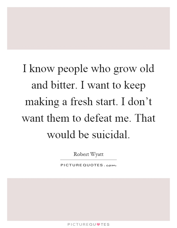 I know people who grow old and bitter. I want to keep making a fresh start. I don't want them to defeat me. That would be suicidal Picture Quote #1