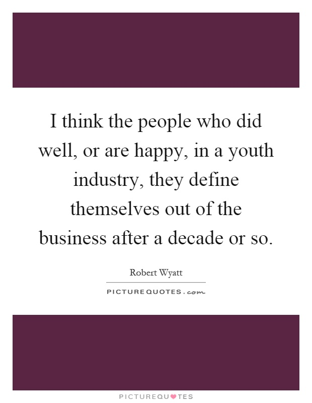 I think the people who did well, or are happy, in a youth industry, they define themselves out of the business after a decade or so Picture Quote #1