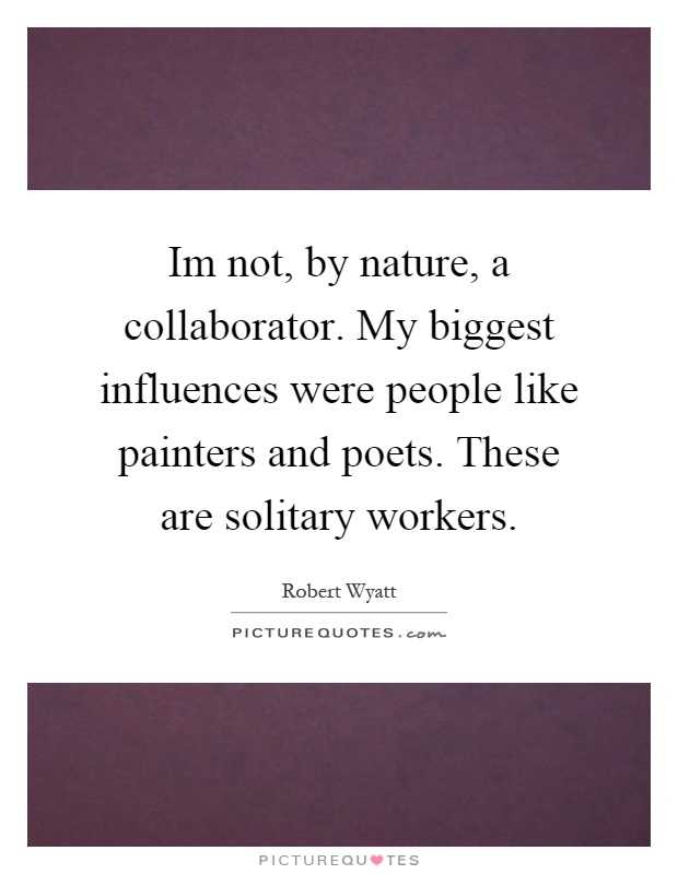 Im not, by nature, a collaborator. My biggest influences were people like painters and poets. These are solitary workers Picture Quote #1