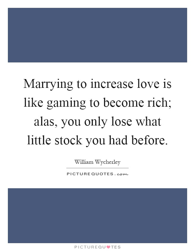 Marrying to increase love is like gaming to become rich; alas, you only lose what little stock you had before Picture Quote #1