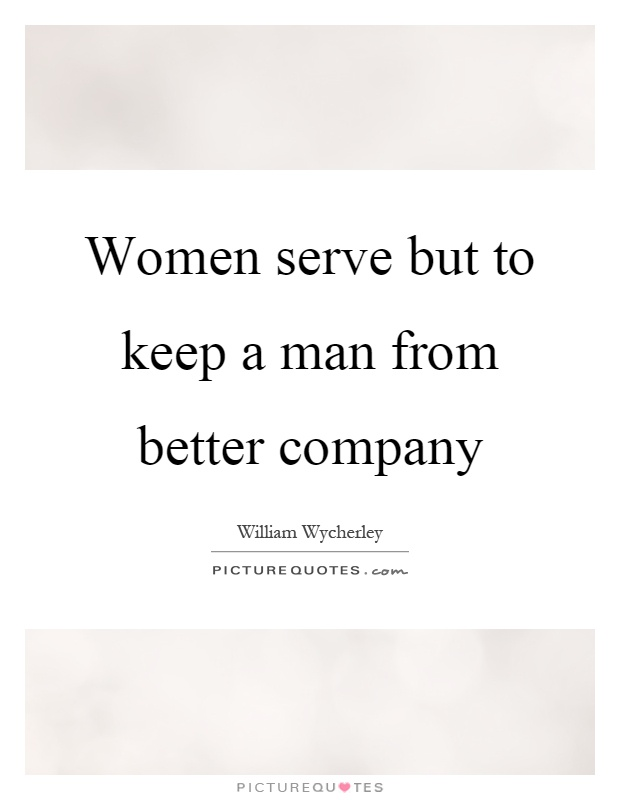 Women serve but to keep a man from better company Picture Quote #1