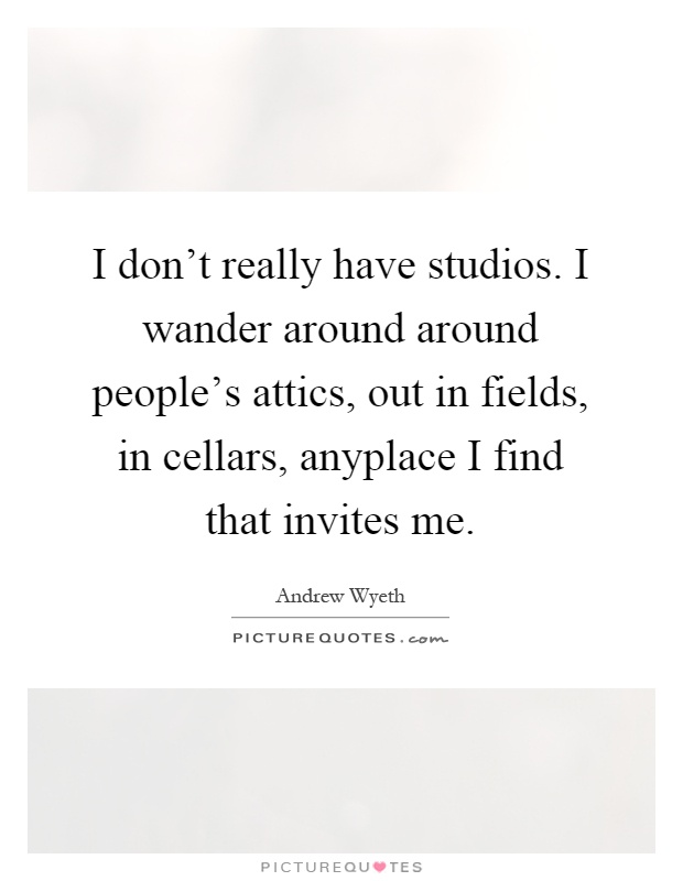 I don't really have studios. I wander around around people's attics, out in fields, in cellars, anyplace I find that invites me Picture Quote #1
