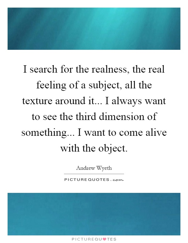 I search for the realness, the real feeling of a subject, all the texture around it... I always want to see the third dimension of something... I want to come alive with the object Picture Quote #1
