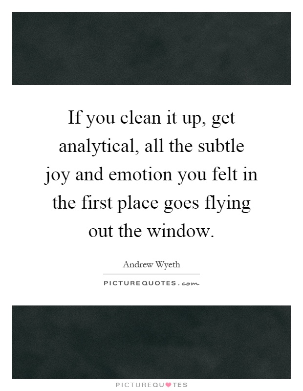 If you clean it up, get analytical, all the subtle joy and emotion you felt in the first place goes flying out the window Picture Quote #1