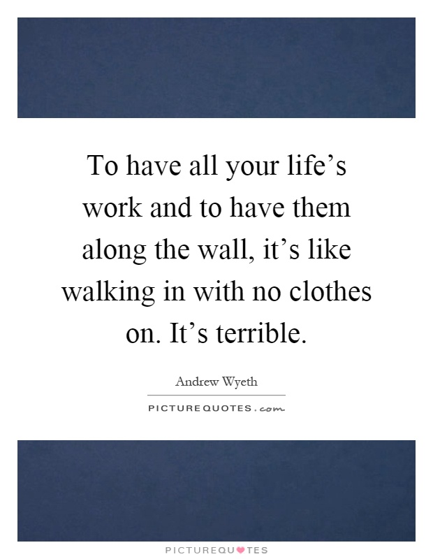 To have all your life's work and to have them along the wall, it's like walking in with no clothes on. It's terrible Picture Quote #1