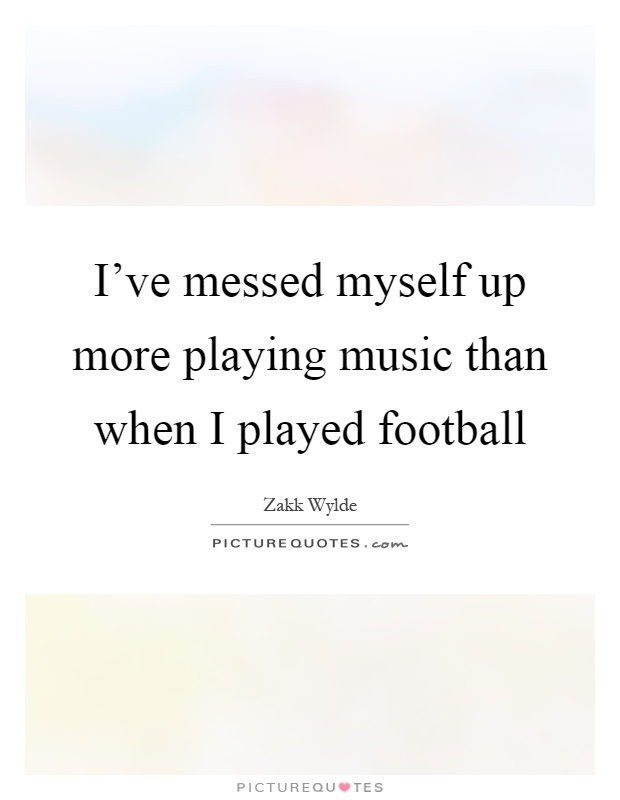 I've messed myself up more playing music than when I played football Picture Quote #1