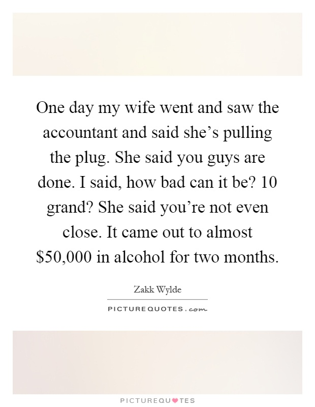 One day my wife went and saw the accountant and said she's pulling the plug. She said you guys are done. I said, how bad can it be? 10 grand? She said you're not even close. It came out to almost $50,000 in alcohol for two months Picture Quote #1