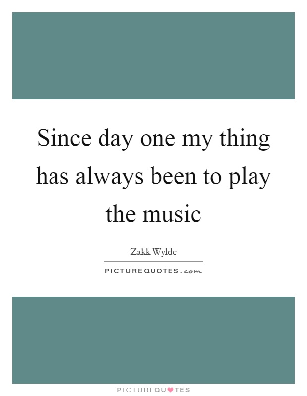 Since day one my thing has always been to play the music Picture Quote #1