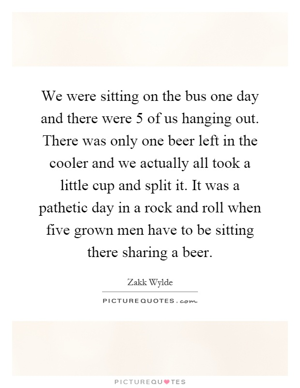 We were sitting on the bus one day and there were 5 of us hanging out. There was only one beer left in the cooler and we actually all took a little cup and split it. It was a pathetic day in a rock and roll when five grown men have to be sitting there sharing a beer Picture Quote #1