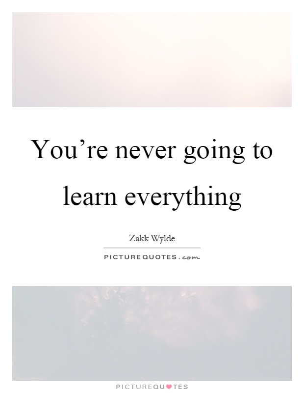 You're never going to learn everything Picture Quote #1