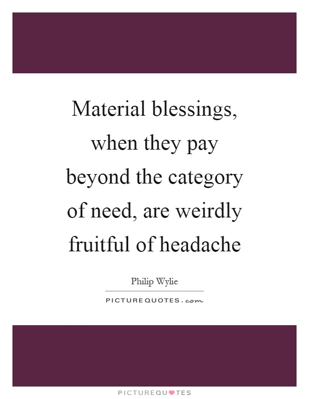 Material blessings, when they pay beyond the category of need, are weirdly fruitful of headache Picture Quote #1