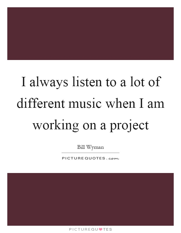 I always listen to a lot of different music when I am working on a project Picture Quote #1
