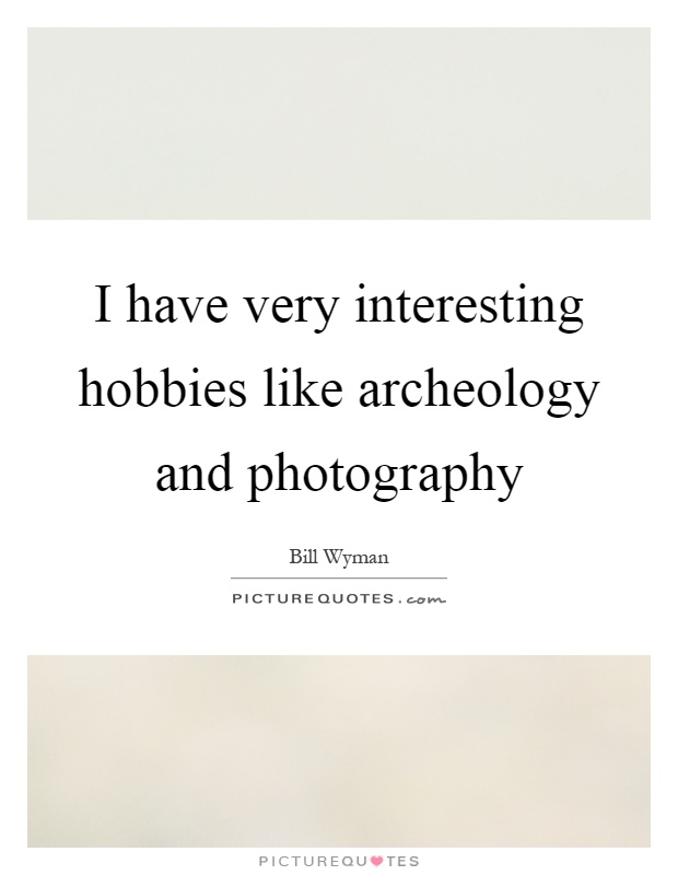 I have very interesting hobbies like archeology and photography Picture Quote #1