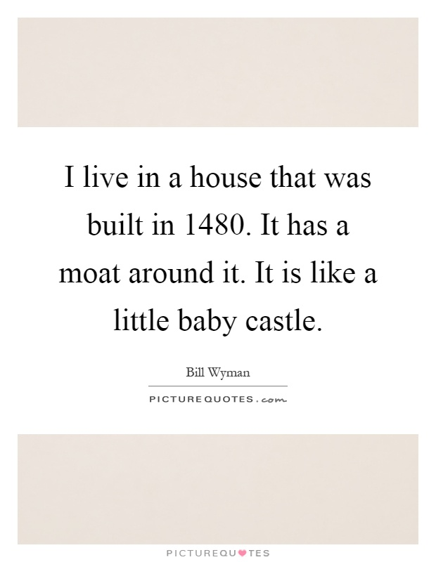 I live in a house that was built in 1480. It has a moat around it. It is like a little baby castle Picture Quote #1