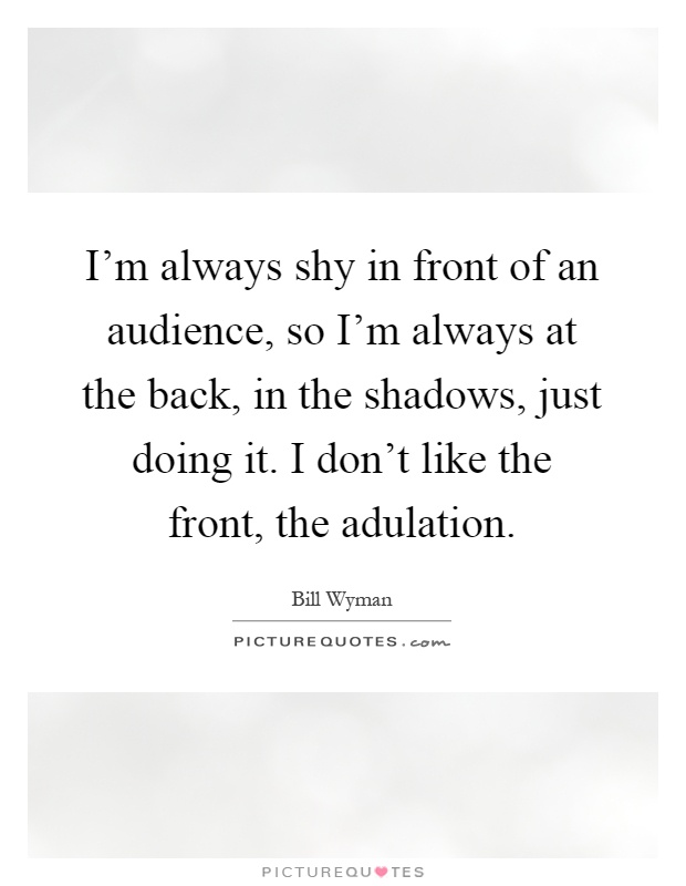I'm always shy in front of an audience, so I'm always at the back, in the shadows, just doing it. I don't like the front, the adulation Picture Quote #1