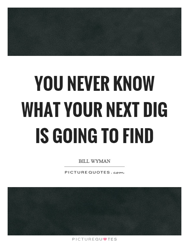 You never know what your next dig is going to find Picture Quote #1