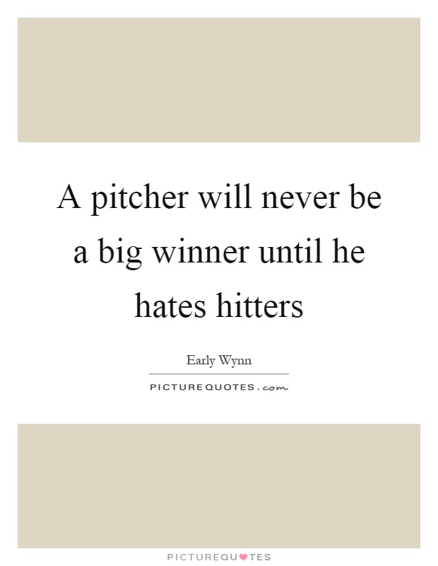 A pitcher will never be a big winner until he hates hitters Picture Quote #1