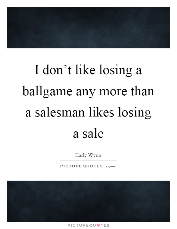 I don't like losing a ballgame any more than a salesman likes losing a sale Picture Quote #1