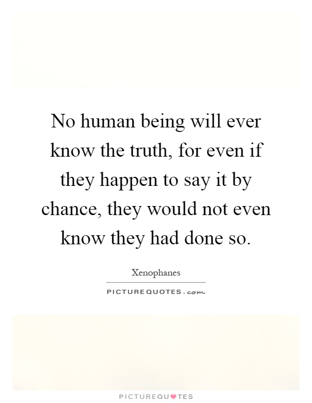 No human being will ever know the truth, for even if they happen to say it by chance, they would not even know they had done so Picture Quote #1