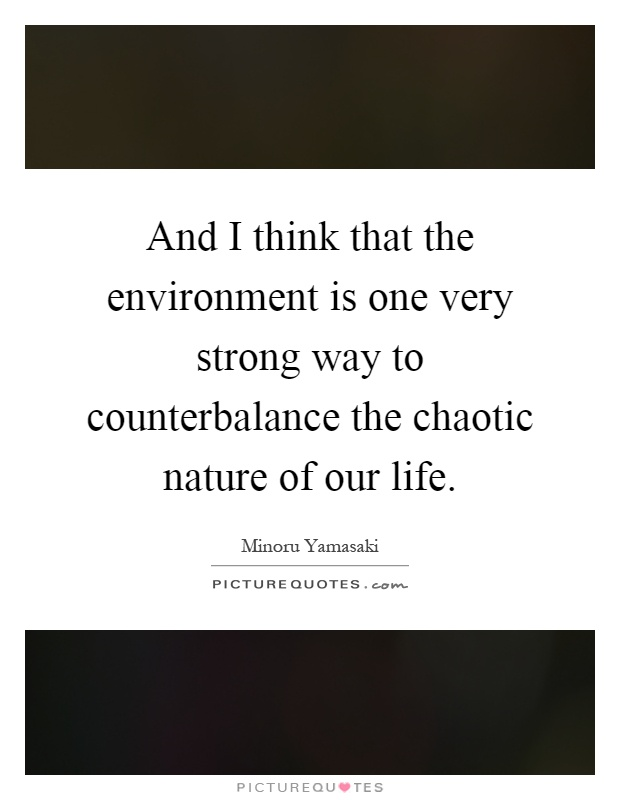 And I think that the environment is one very strong way to counterbalance the chaotic nature of our life Picture Quote #1