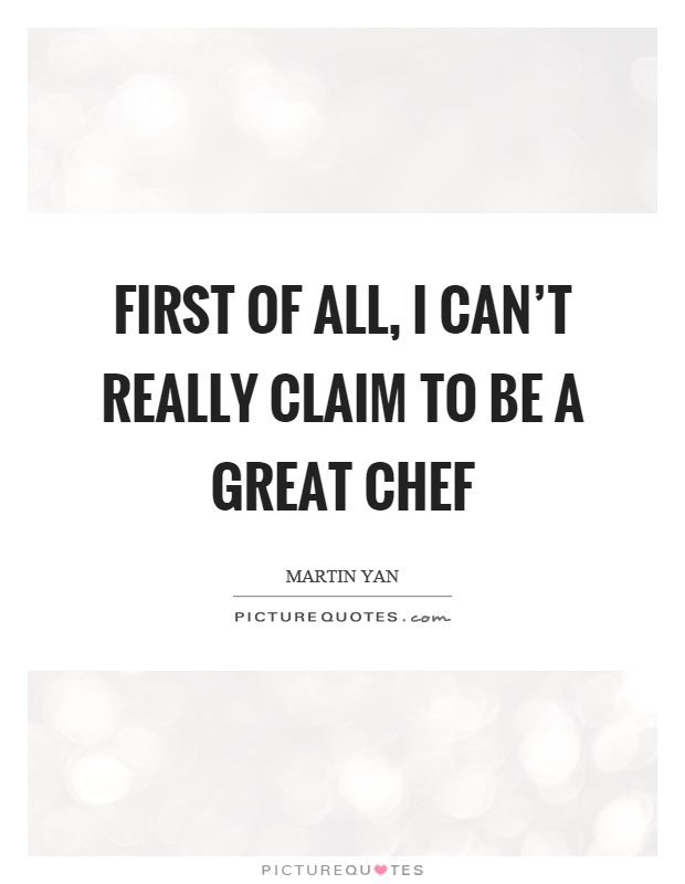 First of all, I can't really claim to be a great chef Picture Quote #1