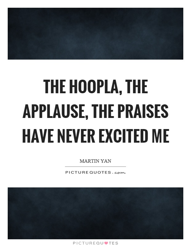 The hoopla, the applause, the praises have never excited me Picture Quote #1