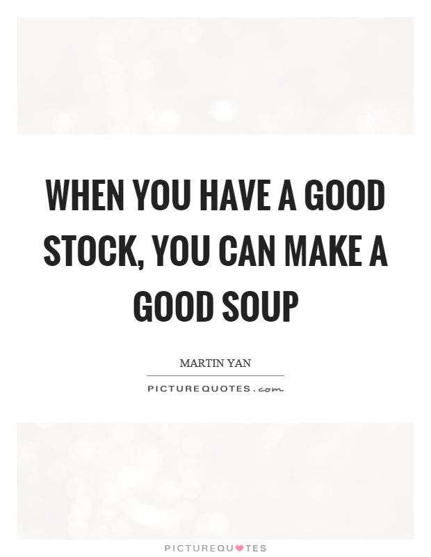 When you have a good stock, you can make a good soup Picture Quote #1