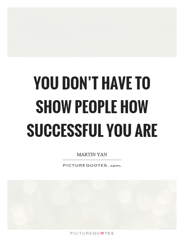 You don't have to show people how successful you are Picture Quote #1