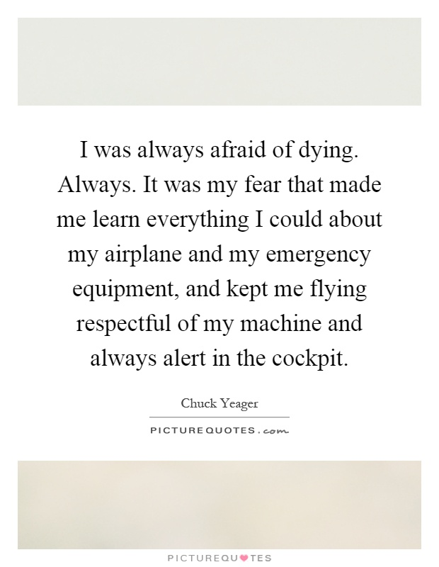 I was always afraid of dying. Always. It was my fear that made me learn everything I could about my airplane and my emergency equipment, and kept me flying respectful of my machine and always alert in the cockpit Picture Quote #1
